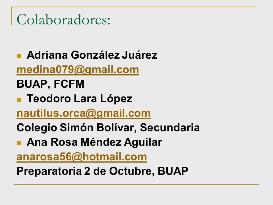 Colaboradores: Adriana González Juárez medina079@gmail.com BUAP, FCFM Teodoro Lara López nautilus.orca@gmail.com Colegio Simón Bolívar, Secundaria Ana