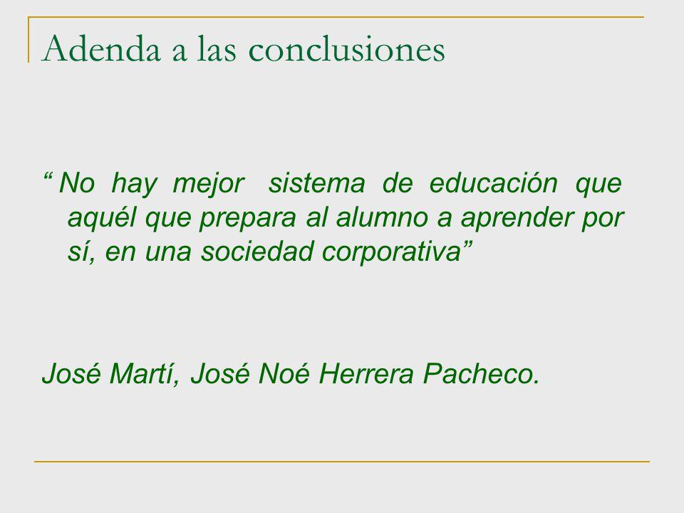 Adenda a las conclusiones No hay mejor sistema de educación que aquél que prepara al alumno a aprender por sí, en una sociedad corporativa José Martí,