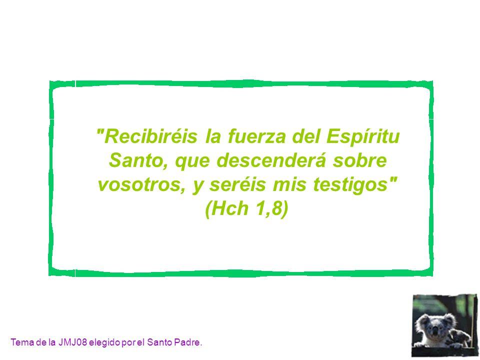 Recibiréis la fuerza del Espíritu Santo, que descenderá sobre vosotros, y seréis mis testigos (Hch 1,8) Tema de la JMJ08 elegido por el Santo Padre.