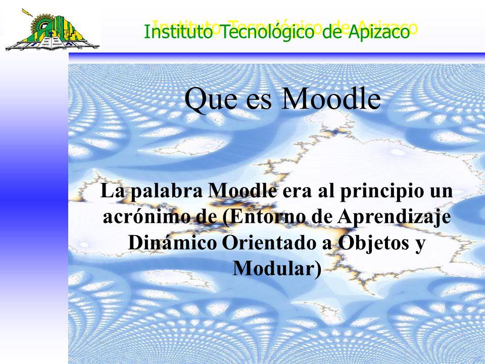 Instituto Tecnológico de Apizaco La palabra Moodle era al principio un acrónimo de (Entorno de Aprendizaje Dinámico Orientado a Objetos y Modular) Que