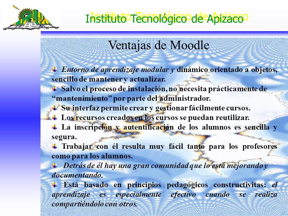 Instituto Tecnológico de Apizaco Ventajas de Moodle Entorno de aprendizaje modular y dinámico orientado a objetos, sencillo de mantener y actualizar.