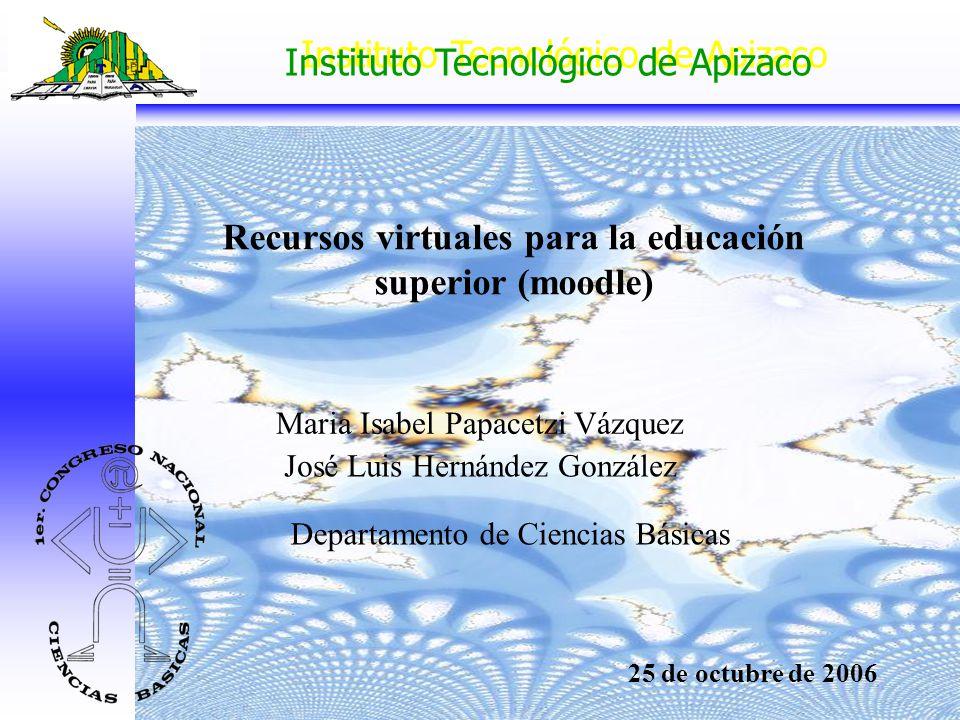 Instituto Tecnológico de Apizaco Recursos virtuales para la educación superior (moodle) José Luis Hernández González Departamento de Ciencias Básicas