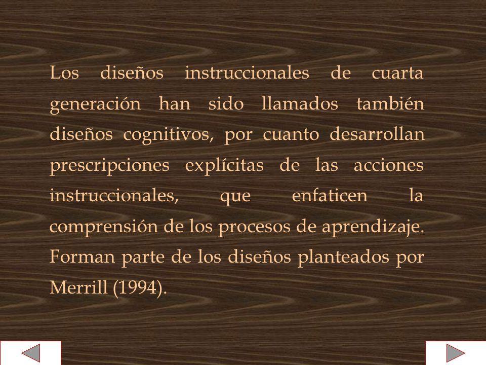 Los diseños instruccionales de cuarta generación han sido llamados también diseños cognitivos, por cuanto desarrollan prescripciones explícitas de las acciones instruccionales, que enfaticen la comprensión de los procesos de aprendizaje.