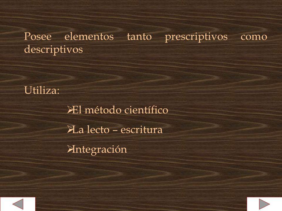 Posee elementos tanto prescriptivos como descriptivos Utiliza: El método científico La lecto – escritura Integración