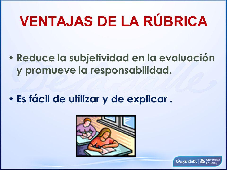 VENTAJAS DE LA RÚBRICA Reduce la subjetividad en la evaluación y promueve la responsabilidad. Es fácil de utilizar y de explicar.