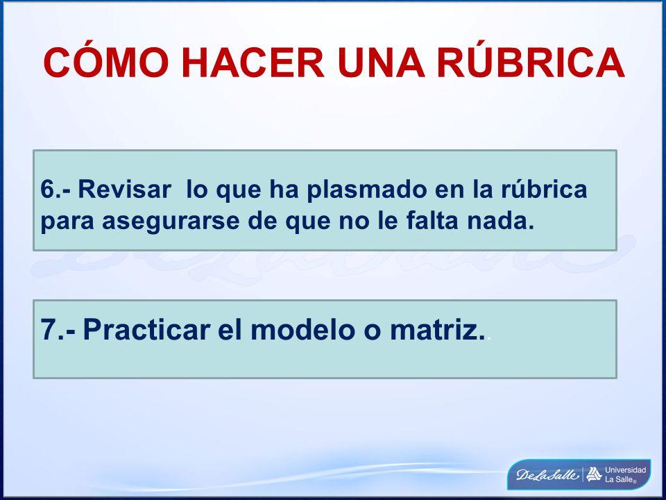 CÓMO HACER UNA RÚBRICA 6.- Revisar lo que ha plasmado en la rúbrica para asegurarse de que no le falta nada. 7.- Practicar el modelo o matriz..