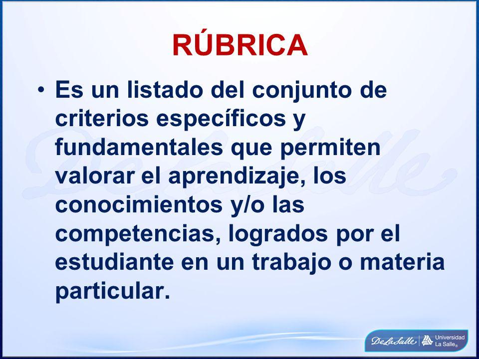 RÚBRICA Es un listado del conjunto de criterios específicos y fundamentales que permiten valorar el aprendizaje, los conocimientos y/o las competencia
