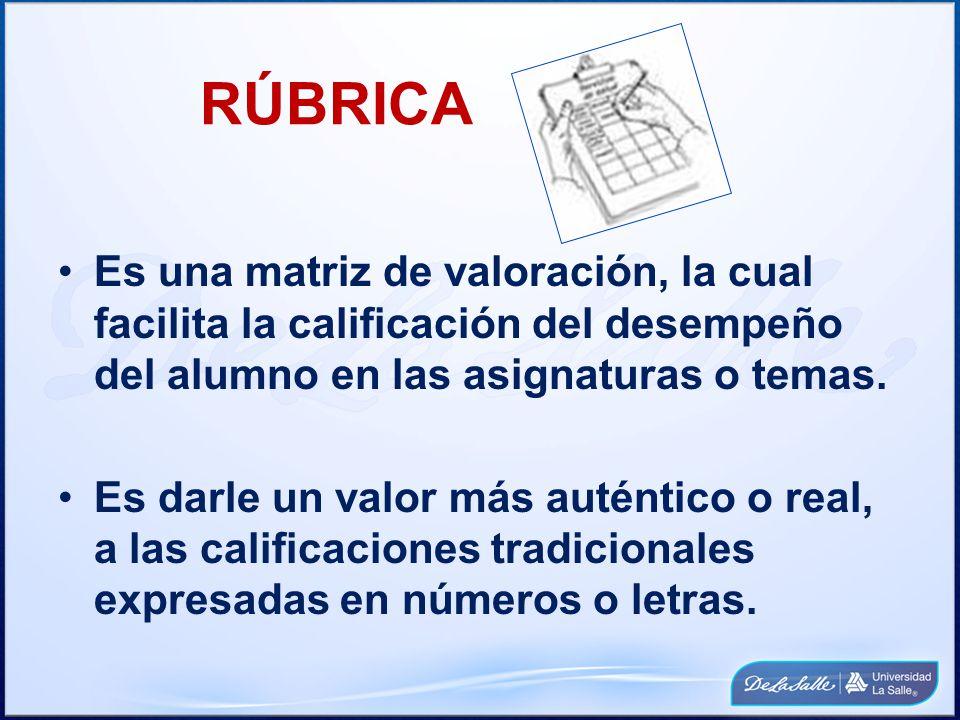 RÚBRICA Es una matriz de valoración, la cual facilita la calificación del desempeño del alumno en las asignaturas o temas. Es darle un valor más autén