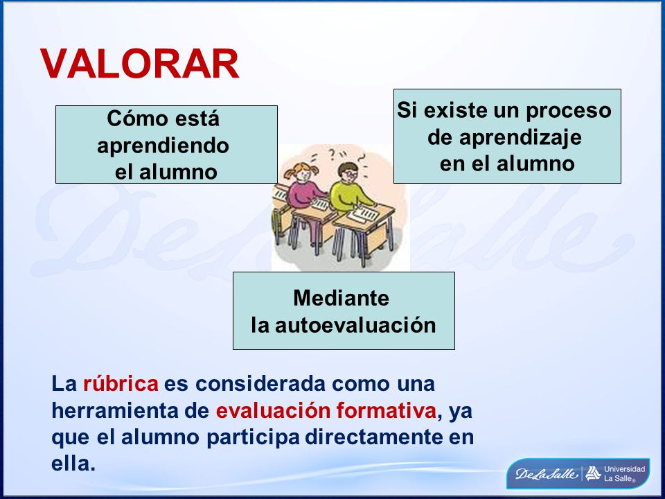 VALORAR Cómo está aprendiendo el alumno Si existe un proceso de aprendizaje en el alumno Mediante la autoevaluación La rúbrica es considerada como una