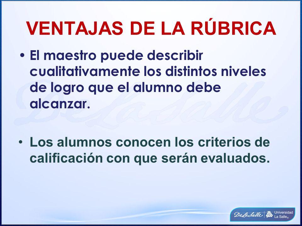 VENTAJAS DE LA RÚBRICA El alumno puede evaluar y hacer una una revisión final a sus trabajos, antes de entregarlo al profesor.