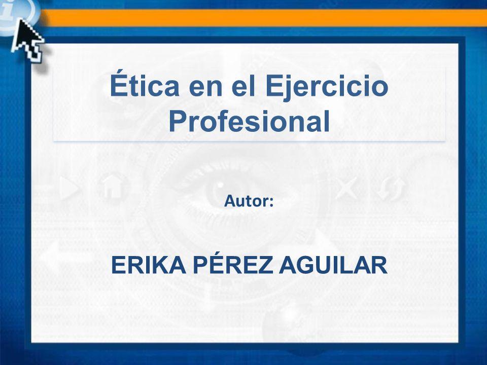 ERIKA PÉREZ AGUILAR Autor: Ética en el Ejercicio Profesional