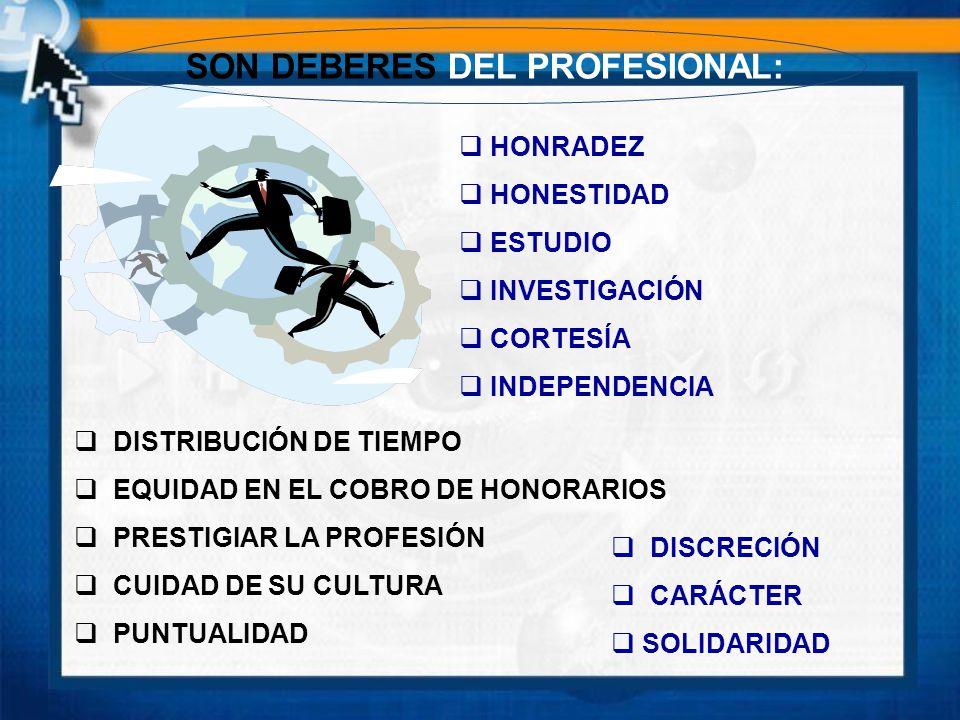 SON DEBERES DEL PROFESIONAL: HONRADEZ HONESTIDAD ESTUDIO INVESTIGACIÓN CORTESÍA INDEPENDENCIA DISTRIBUCIÓN DE TIEMPO EQUIDAD EN EL COBRO DE HONORARIOS PRESTIGIAR LA PROFESIÓN CUIDAD DE SU CULTURA PUNTUALIDAD DISCRECIÓN CARÁCTER SOLIDARIDAD