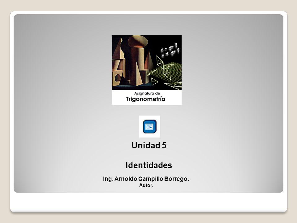 Unidad 5 Identidades Ing. Arnoldo Campillo Borrego. Autor.