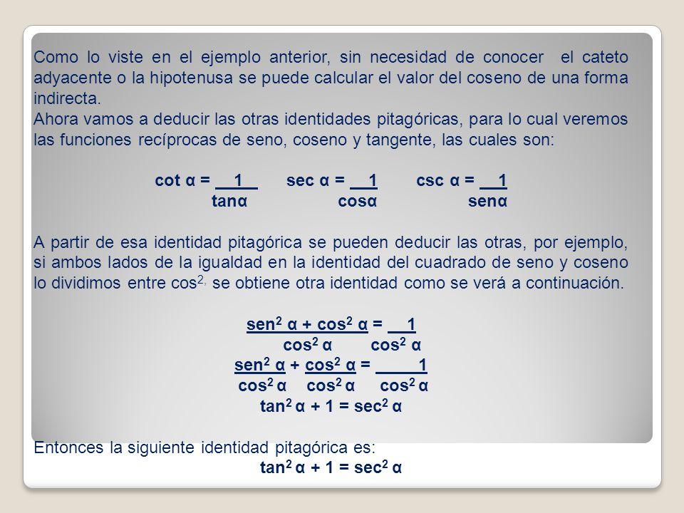 Como lo viste en el ejemplo anterior, sin necesidad de conocer el cateto adyacente o la hipotenusa se puede calcular el valor del coseno de una forma