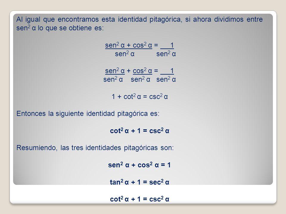 Al igual que encontramos esta identidad pitagórica, si ahora dividimos entre sen 2 α lo que se obtiene es: sen 2 α + cos 2 α = 1 sen 2 α sen 2 α sen 2