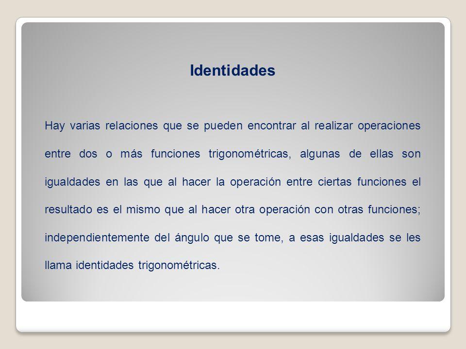 Identidades Hay varias relaciones que se pueden encontrar al realizar operaciones entre dos o más funciones trigonométricas, algunas de ellas son igua