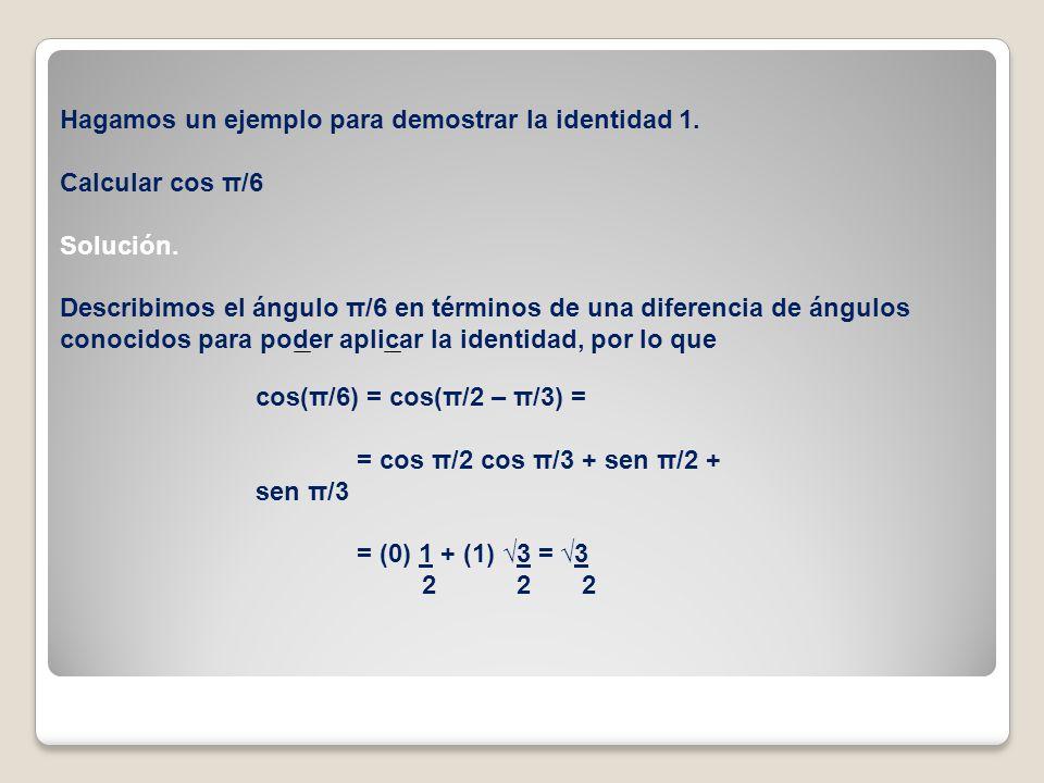 Hagamos un ejemplo para demostrar la identidad 1. Calcular cos π/6 Solución. Describimos el ángulo π/6 en términos de una diferencia de ángulos conoci