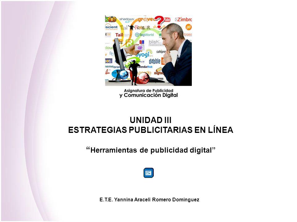 UNIDAD III ESTRATEGIAS PUBLICITARIAS EN LÍNEA Herramientas de publicidad digital E.T.E. Yannina Araceli Romero Domínguez