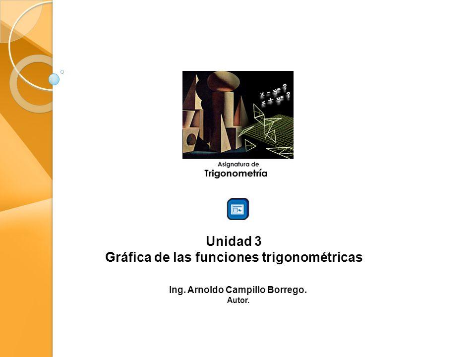 Unidad 3 Gráfica de las funciones trigonométricas Ing. Arnoldo Campillo Borrego. Autor.
