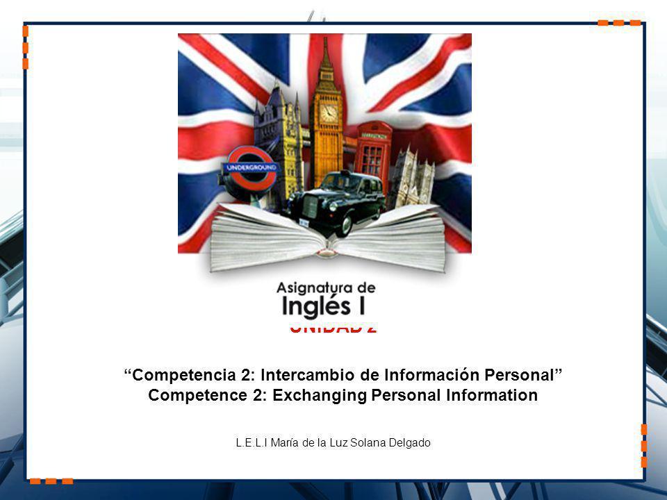UNIDAD 2 Competencia 2: Intercambio de Información Personal Competence 2: Exchanging Personal Information L.E.L.I María de la Luz Solana Delgado