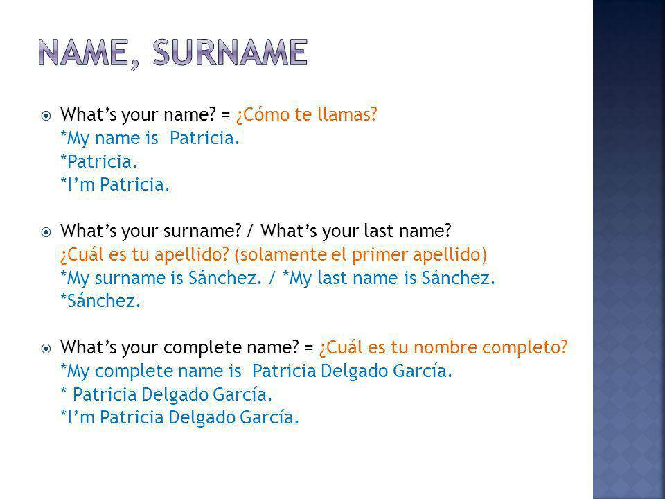 Whats your name? = ¿Cómo te llamas? *My name is Patricia. *Patricia. *Im Patricia. Whats your surname? / Whats your last name? ¿Cuál es tu apellido? (