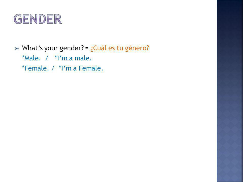 Whats your gender? = ¿Cuál es tu género? *Male. / *Im a male. *Female. / *Im a Female.