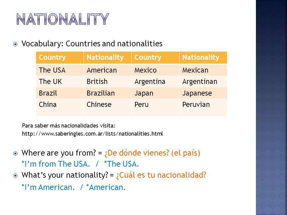 Vocabulary: Countries and nationalities Para saber más nacionalidades visita: http://www.saberingles.com.ar/lists/nationalities.html Where are you fro