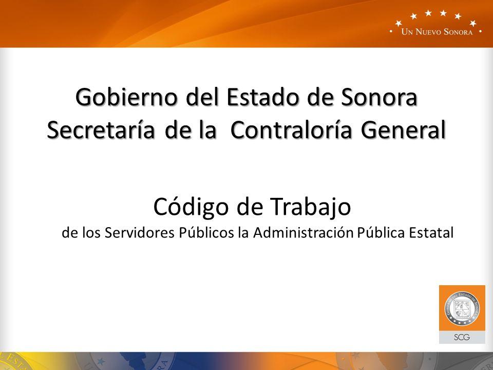 Código de Trabajo de los Servidores Públicos la Administración Pública Estatal Gobierno del Estado de Sonora Secretaría de la Contraloría General