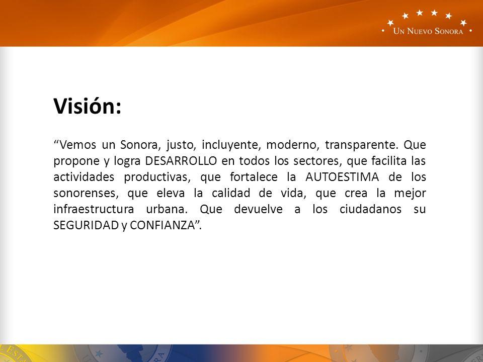 Visión: Vemos un Sonora, justo, incluyente, moderno, transparente. Que propone y logra DESARROLLO en todos los sectores, que facilita las actividades