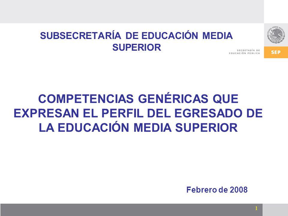 1 SUBSECRETARÍA DE EDUCACIÓN MEDIA SUPERIOR Febrero de 2008 COMPETENCIAS GENÉRICAS QUE EXPRESAN EL PERFIL DEL EGRESADO DE LA EDUCACIÓN MEDIA SUPERIOR