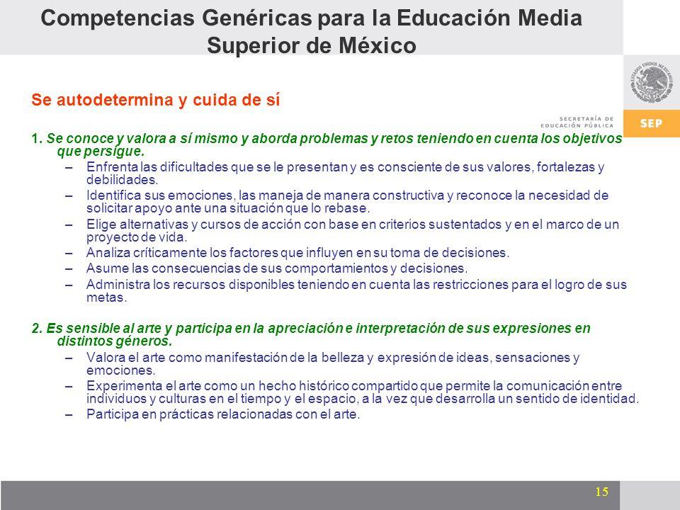 15 Competencias Genéricas para la Educación Media Superior de México Se autodetermina y cuida de sí 1. Se conoce y valora a sí mismo y aborda problema