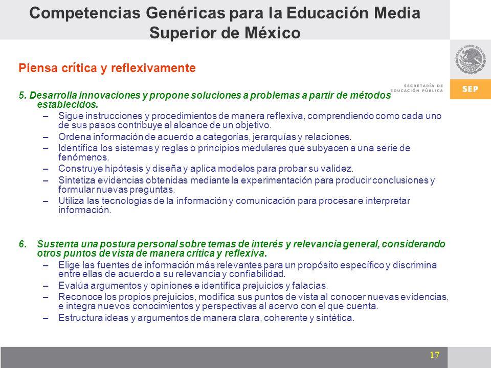 17 Competencias Genéricas para la Educación Media Superior de México Piensa crítica y reflexivamente 5. Desarrolla innovaciones y propone soluciones a