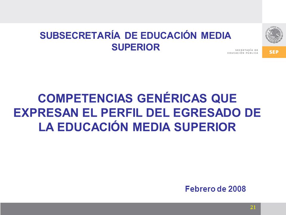 21 SUBSECRETARÍA DE EDUCACIÓN MEDIA SUPERIOR Febrero de 2008 COMPETENCIAS GENÉRICAS QUE EXPRESAN EL PERFIL DEL EGRESADO DE LA EDUCACIÓN MEDIA SUPERIOR