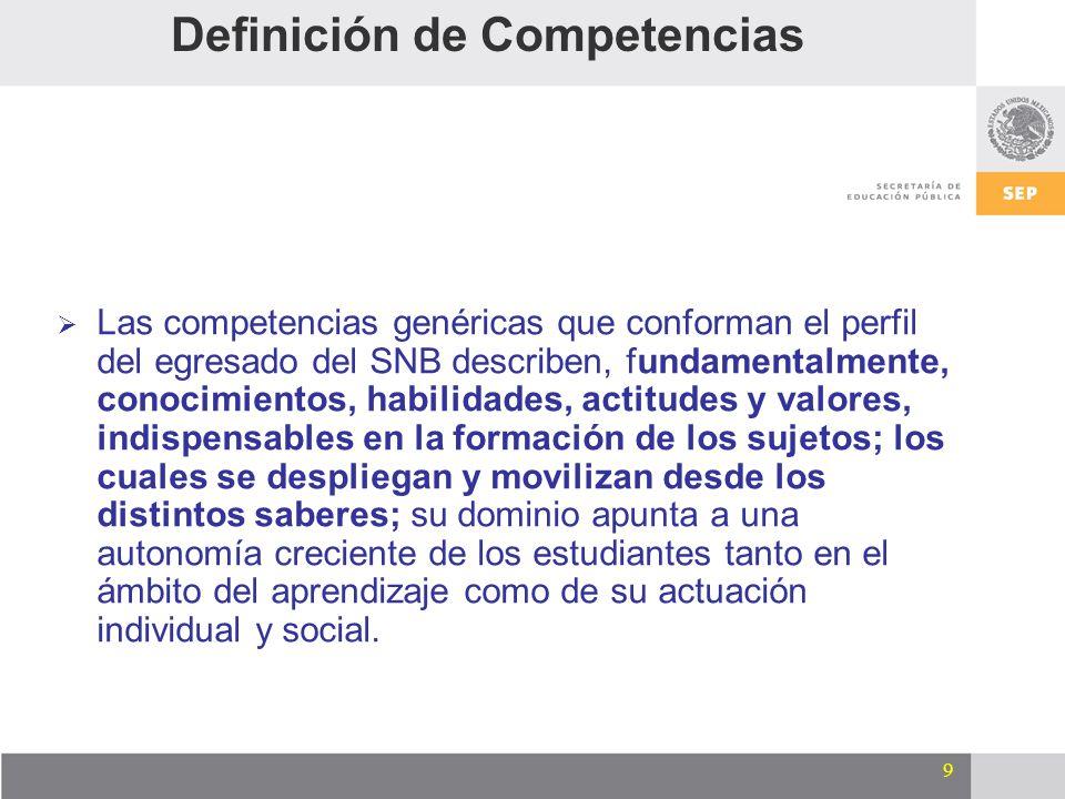 9 Definición de Competencias Las competencias genéricas que conforman el perfil del egresado del SNB describen, fundamentalmente, conocimientos, habil