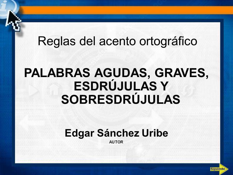 Siguiente Reglas del acento ortográfico PALABRAS AGUDAS, GRAVES, ESDRÚJULAS Y SOBRESDRÚJULAS Edgar Sánchez Uribe AUTOR