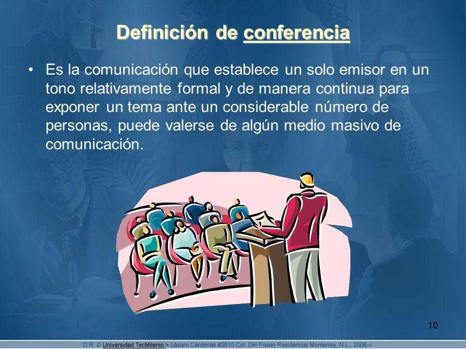 10 Definición de conferencia Es la comunicación que establece un solo emisor en un tono relativamente formal y de manera continua para exponer un tema ante un considerable número de personas, puede valerse de algún medio masivo de comunicación.