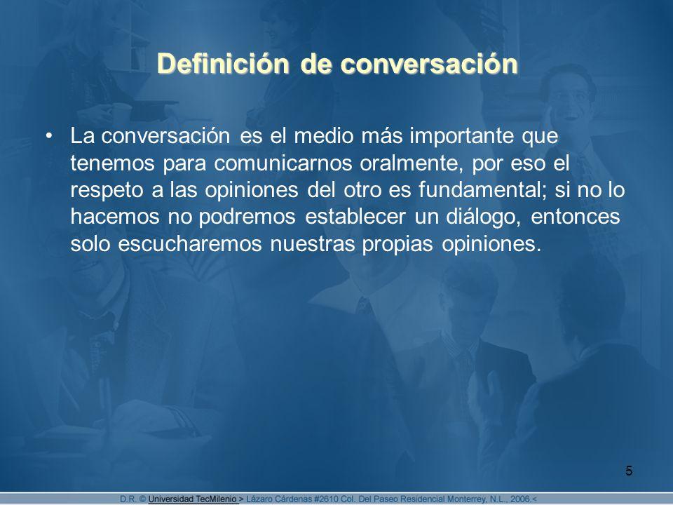 5 Definición de conversación La conversación es el medio más importante que tenemos para comunicarnos oralmente, por eso el respeto a las opiniones del otro es fundamental; si no lo hacemos no podremos establecer un diálogo, entonces solo escucharemos nuestras propias opiniones.