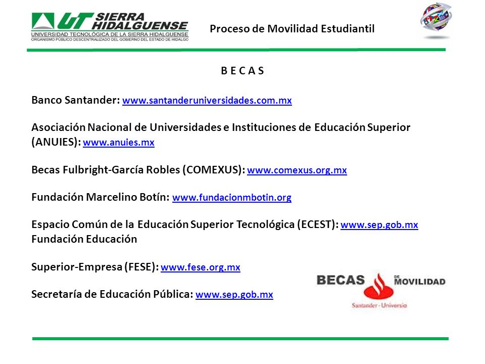 B E C A S Banco Santander: www.santanderuniversidades.com.mx www.santanderuniversidades.com.mx Asociación Nacional de Universidades e Instituciones de Educación Superior (ANUIES): www.anuies.mx www.anuies.mx Becas Fulbright-García Robles (COMEXUS): www.comexus.org.mx www.comexus.org.mx Fundación Marcelino Botín: www.fundacionmbotin.orgwww.fundacionmbotin.org Espacio Común de la Educación Superior Tecnológica (ECEST): www.sep.gob.mx Fundación Educación www.sep.gob.mx Superior-Empresa (FESE): www.fese.org.mx www.fese.org.mx Secretaría de Educación Pública: www.sep.gob.mx www.sep.gob.mx Proceso de Movilidad Estudiantil