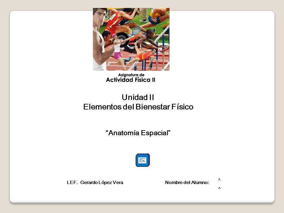 Unidad II Elementos del Bienestar Físico Anatomía Espacial LEF. Gerardo López Vera Nombre del Alumno:.