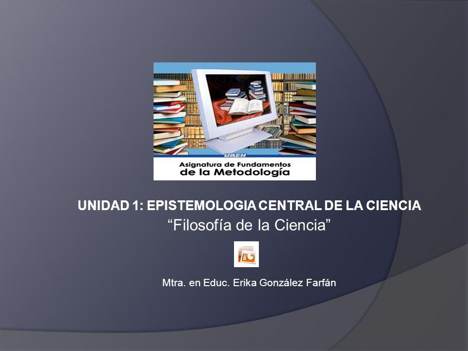 UNIDAD 1: EPISTEMOLOGIA CENTRAL DE LA CIENCIA Filosofía de la Ciencia Mtra. en Educ. Erika González Farfán