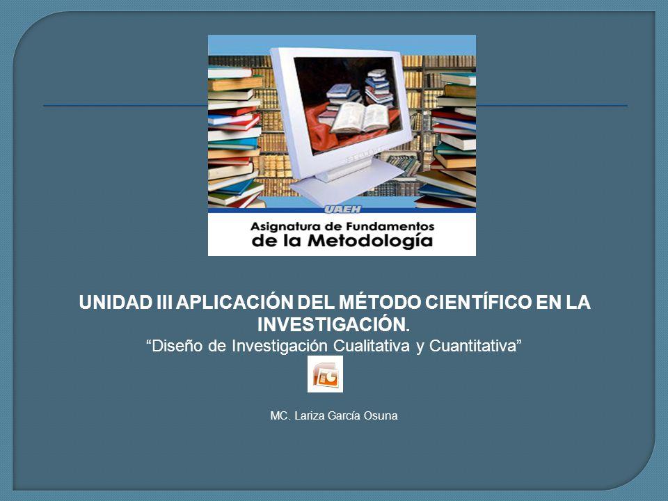 UNIDAD III APLICACIÓN DEL MÉTODO CIENTÍFICO EN LA INVESTIGACIÓN. Diseño de Investigación Cualitativa y Cuantitativa MC. Lariza García Osuna