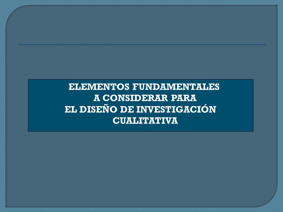 ELEMENTOS FUNDAMENTALES A CONSIDERAR PARA EL DISEÑO DE INVESTIGACIÓN CUALITATIVA