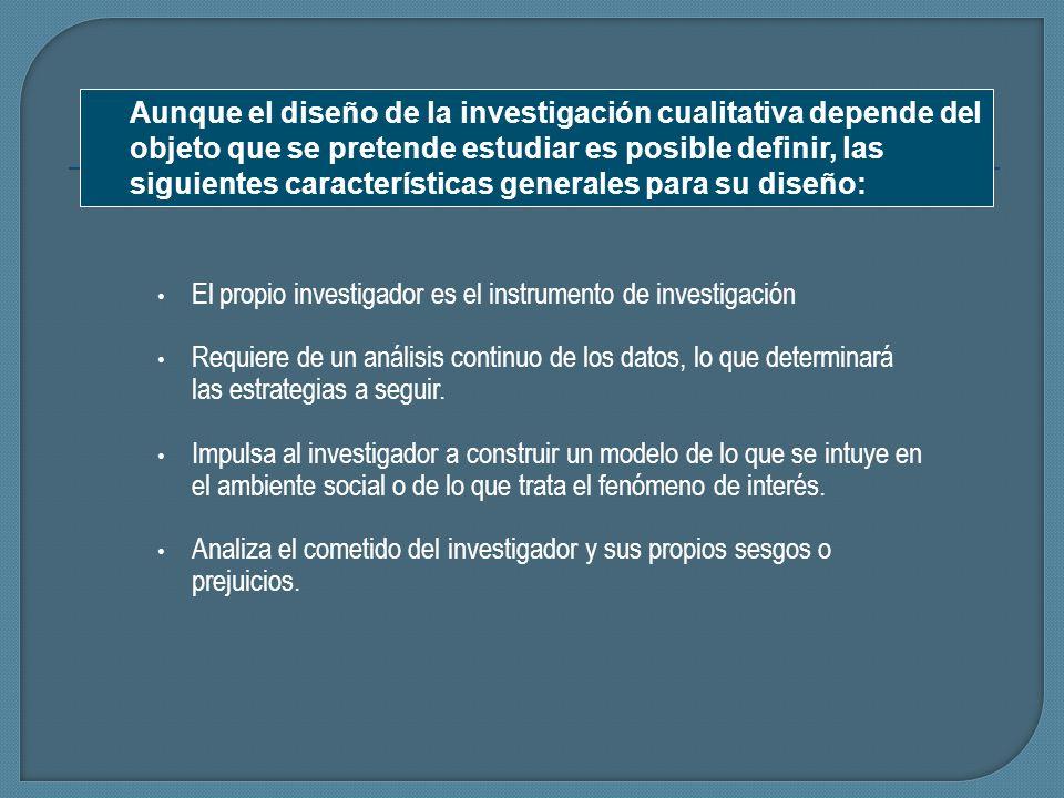El propio investigador es el instrumento de investigación Requiere de un análisis continuo de los datos, lo que determinará las estrategias a seguir.