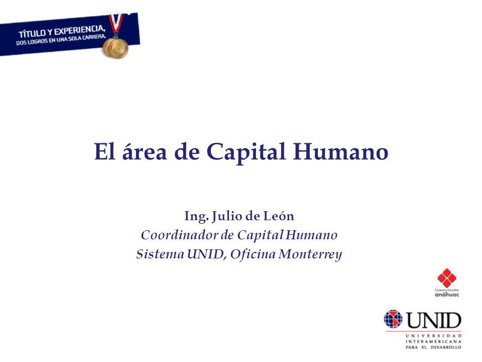 El área de Capital Humano Ing. Julio de León Coordinador de Capital Humano Sistema UNID, Oficina Monterrey