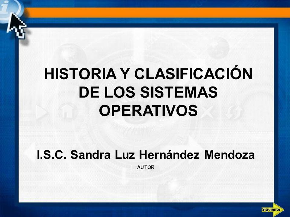 Siguiente HISTORIA Y CLASIFICACIÓN DE LOS SISTEMAS OPERATIVOS I.S.C. Sandra Luz Hernández Mendoza AUTOR