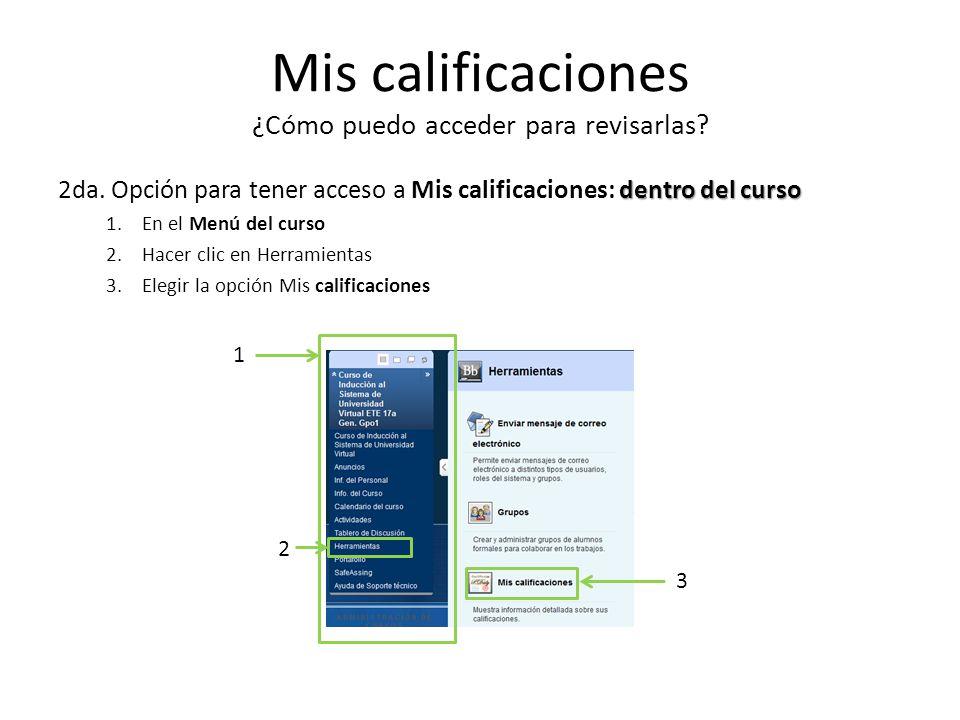 Mis calificaciones ¿Cómo puedo acceder para revisarlas? dentro del curso 2da. Opción para tener acceso a Mis calificaciones: dentro del curso 1.En el