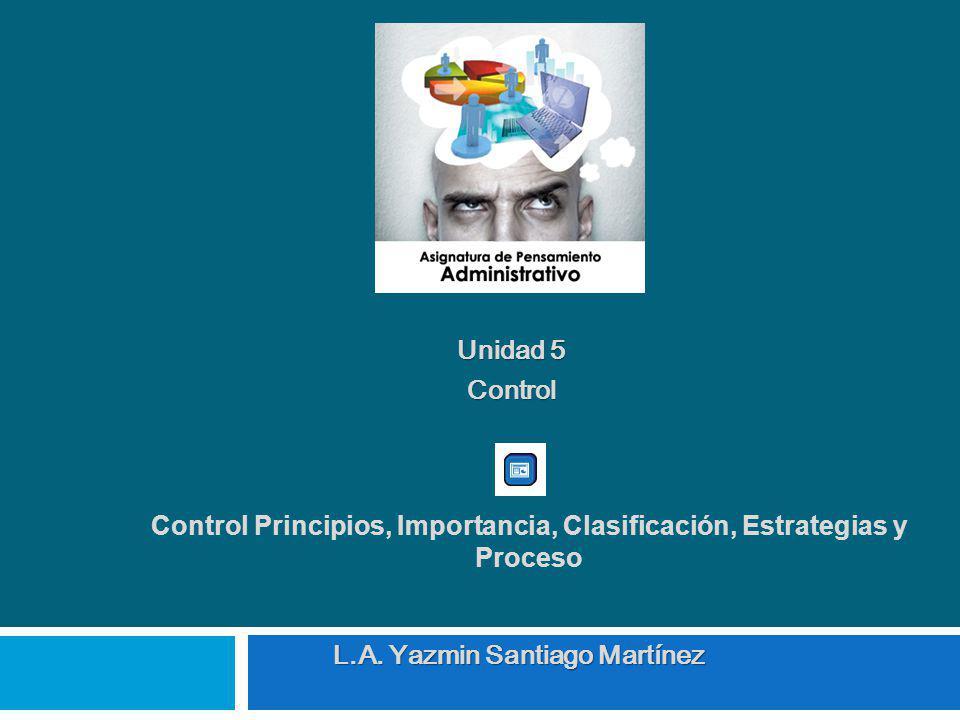 Unidad 5 Control L.A. Yazmin Santiago Martínez Control Principios, Importancia, Clasificación, Estrategias y Proceso