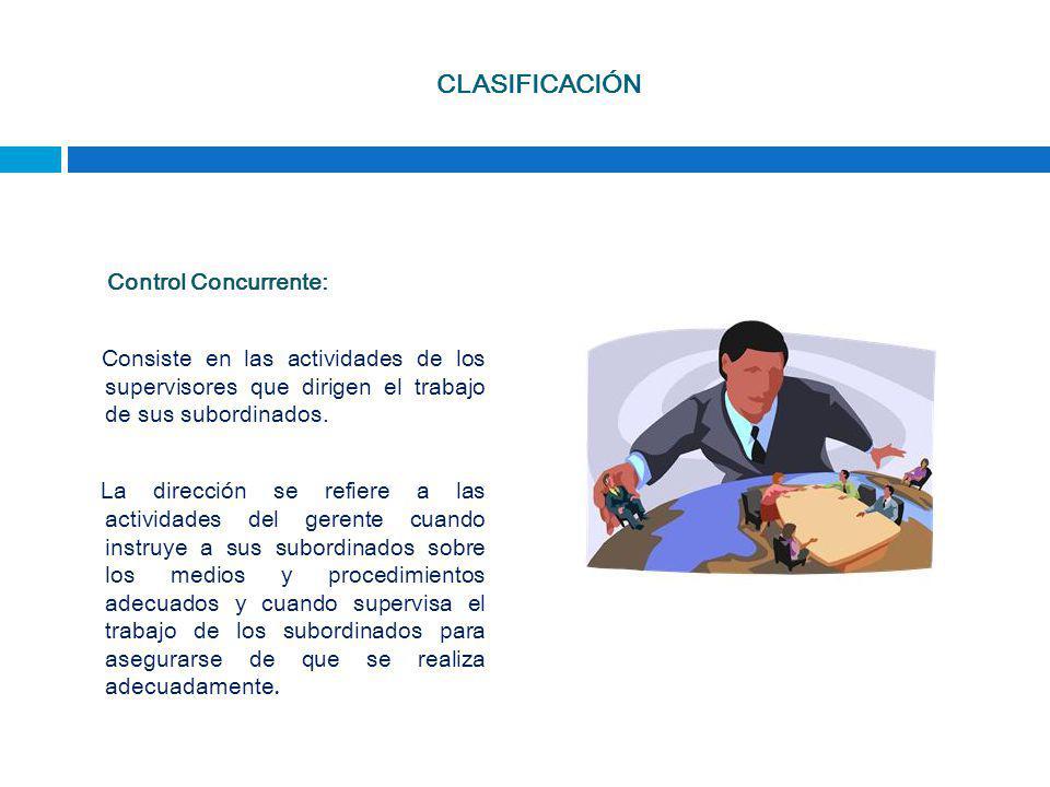 CLASIFICACIÓN Control Concurrente: Consiste en las actividades de los supervisores que dirigen el trabajo de sus subordinados. La dirección se refiere