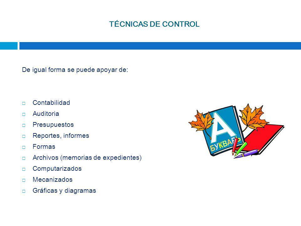 TÉCNICAS DE CONTROL De igual forma se puede apoyar de: Contabilidad Auditoria Presupuestos Reportes, informes Formas Archivos (memorias de expedientes