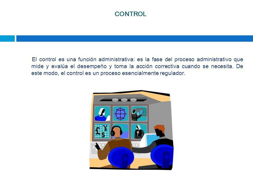 CONTROL El control es una función administrativa: es la fase del proceso administrativo que mide y evalúa el desempeño y toma la acción correctiva cua